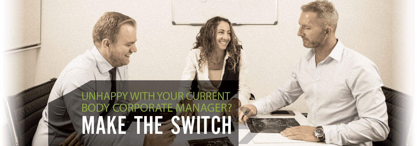 UNHAPPY WITH YOUR CURRENT BODY CORPORATE MANAGER? MAKE THE SWITCH